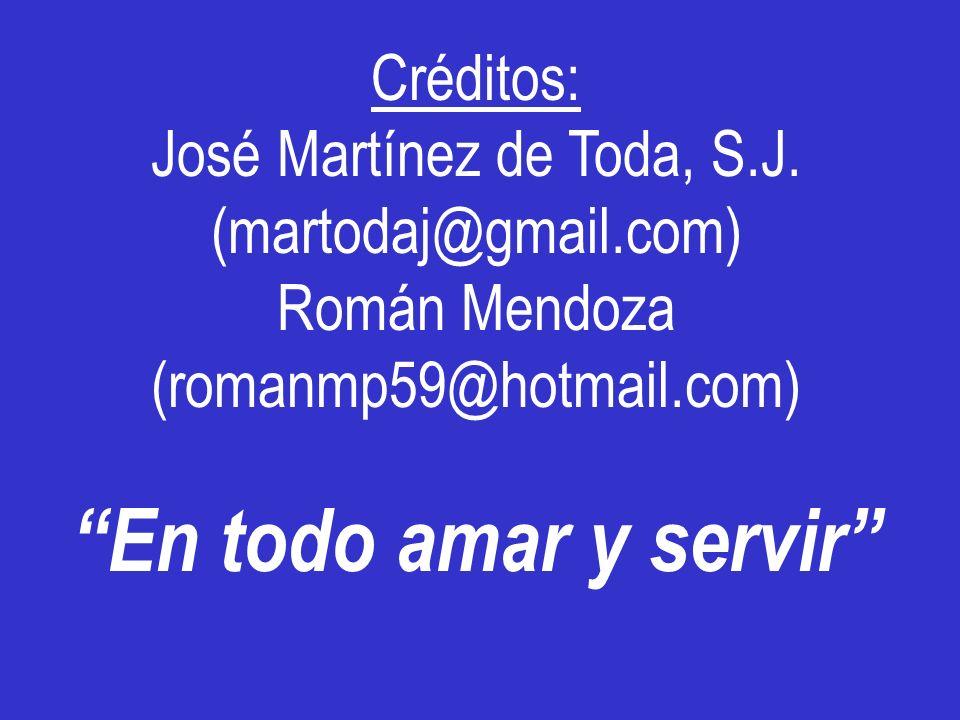 Créditos: José Martínez de Toda, S.J. (martodaj@gmail.com) Román Mendoza (romanmp59@hotmail.com) En todo amar y servir