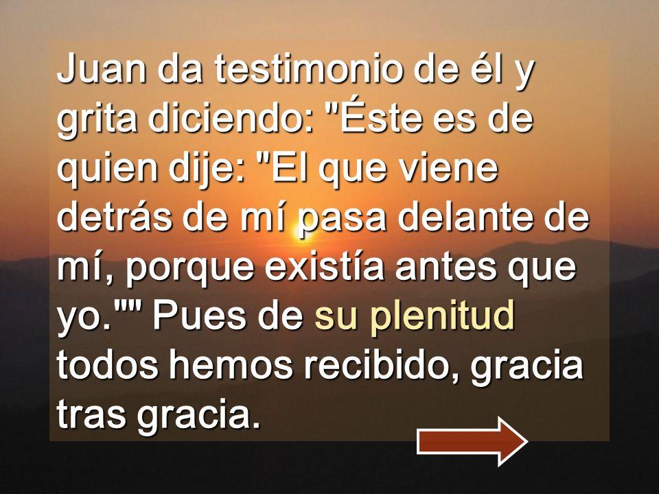Juan da testimonio de él y grita diciendo: Éste es de quien dije: El que viene detrás de mí pasa delante de mí, porque existía antes que yo. Pues de su plenitud todos hemos recibido, gracia tras gracia.