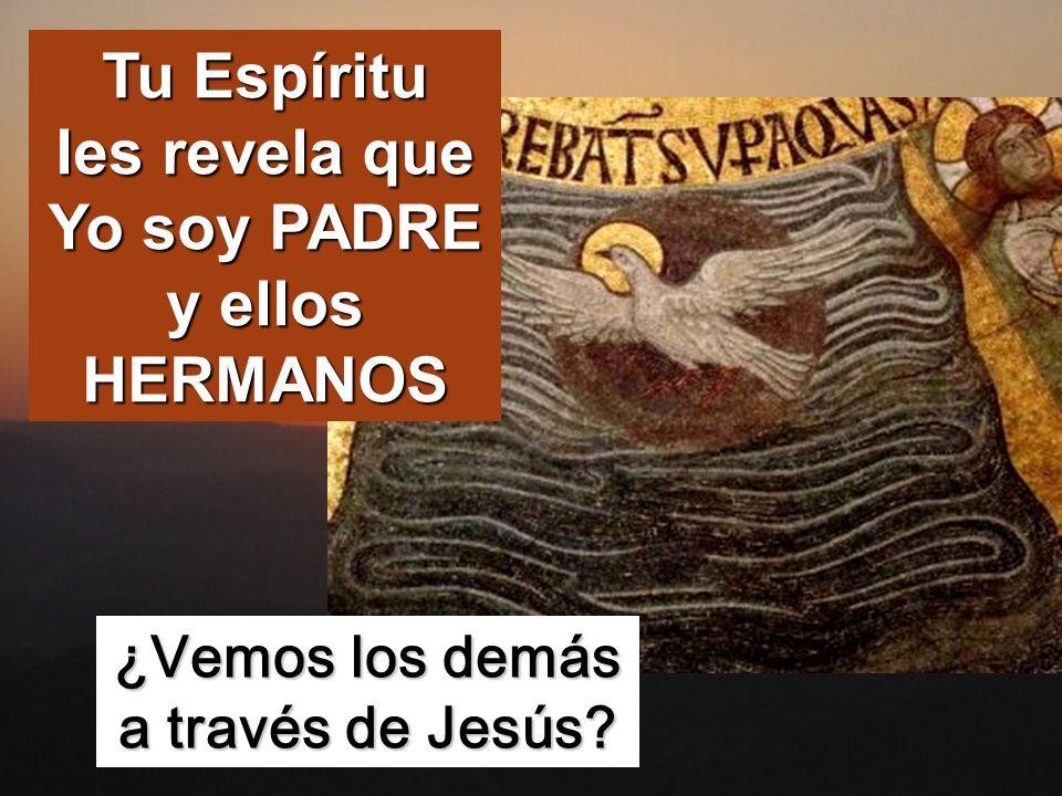 Tu Espíritu les revela que Yo soy PADRE y ellos HERMANOS ¿Vemos los demás a través de Jesús?