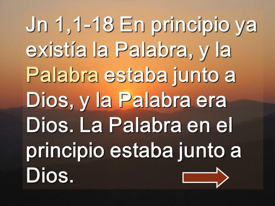 Jn 1,1-18 En principio ya existía la Palabra, y la Palabra estaba junto a Dios, y la Palabra era Dios.