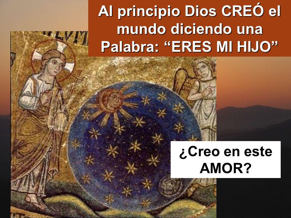 Al principio Dios CREÓ el mundo diciendo una Palabra: ERES MI HIJO ¿Creo en este AMOR?