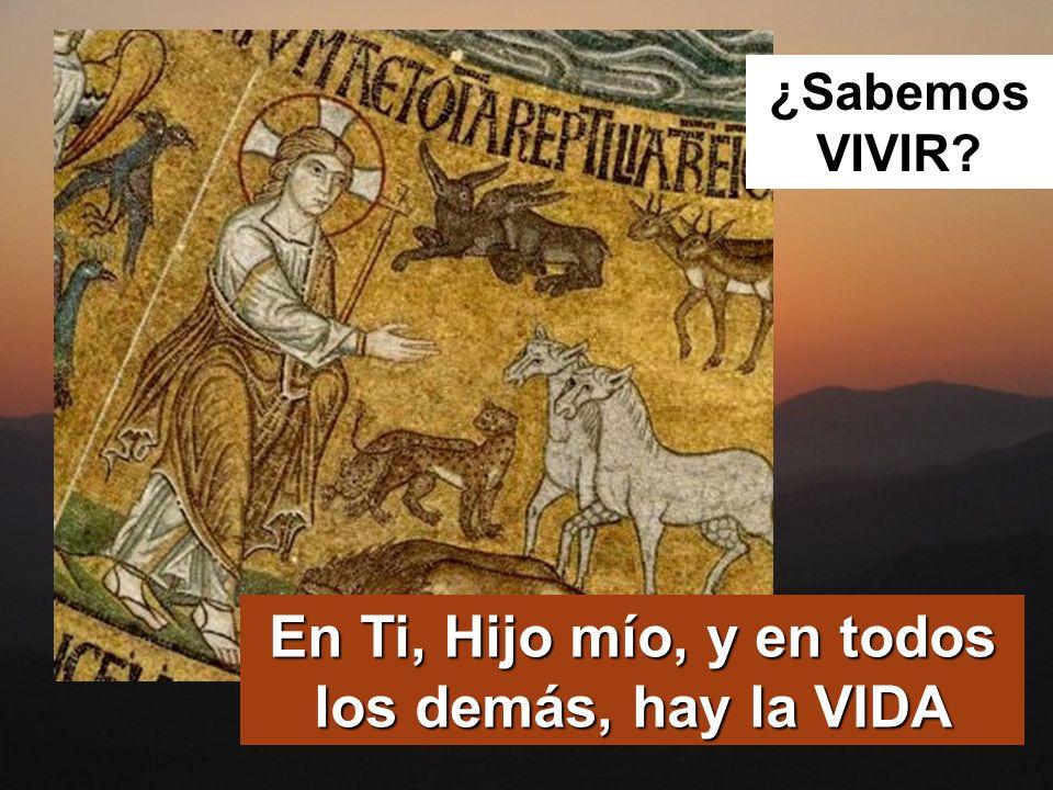 En Ti, Hijo mío, y en todos los demás, hay la VIDA ¿Sabemos VIVIR?
