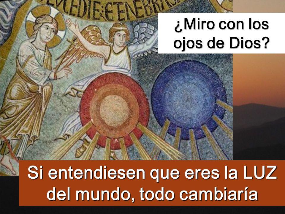 Si entendiesen que eres la LUZ del mundo, todo cambiaría ¿Miro con los ojos de Dios?