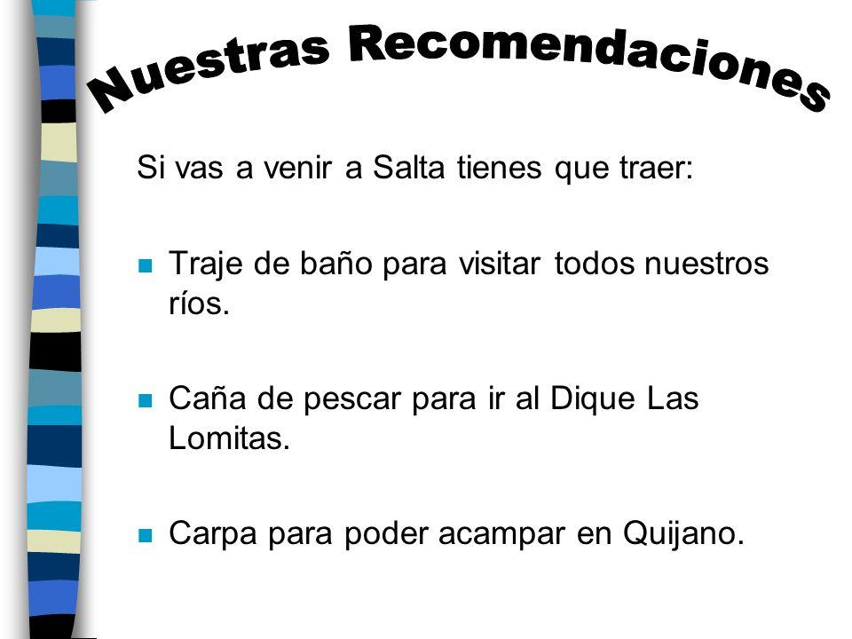 Si vas a venir a Salta tienes que traer: n Traje de baño para visitar todos nuestros ríos. n Caña de pescar para ir al Dique Las Lomitas. n Carpa para