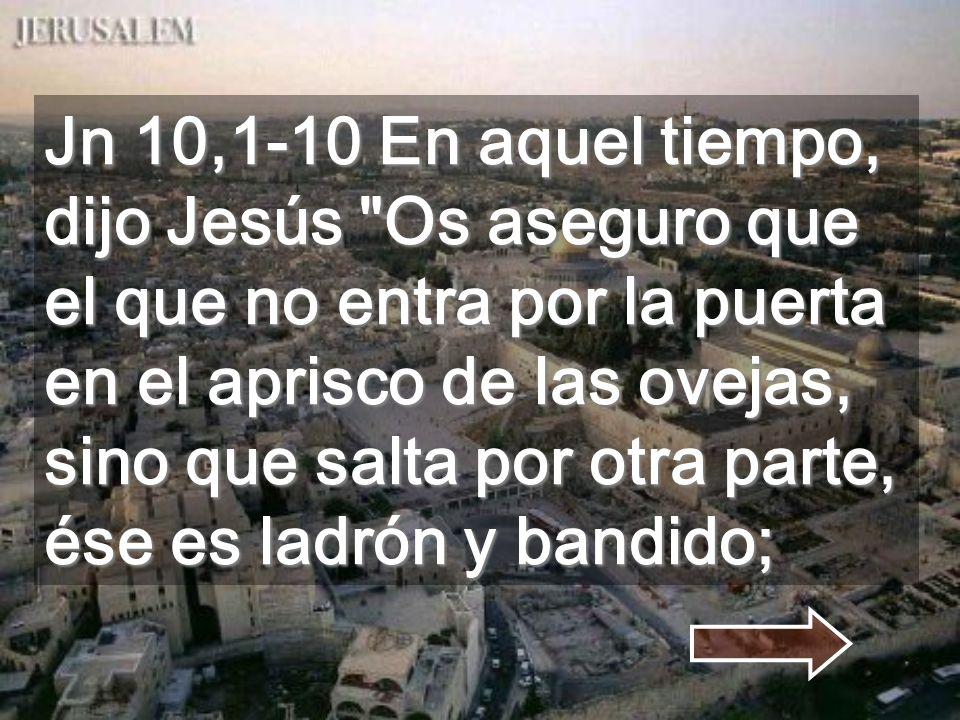 Jn 10,1-10 En aquel tiempo, dijo Jesús Os aseguro que el que no entra por la puerta en el aprisco de las ovejas, sino que salta por otra parte, ése es ladrón y bandido;