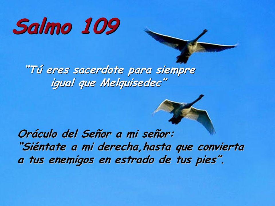 Salmo 109 Tú eres sacerdote para siempre igual que Melquisedec Oráculo del Señor a mi señor: Siéntate a mi derecha,hasta que convierta a tus enemigos