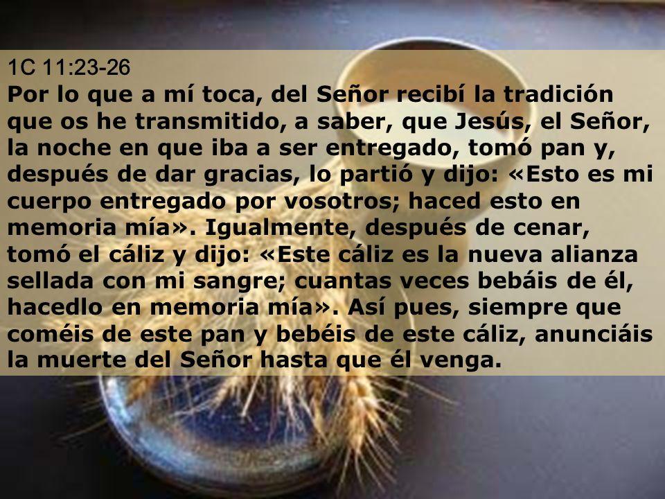 1C 11:23-26 Por lo que a mí toca, del Señor recibí la tradición que os he transmitido, a saber, que Jesús, el Señor, la noche en que iba a ser entrega