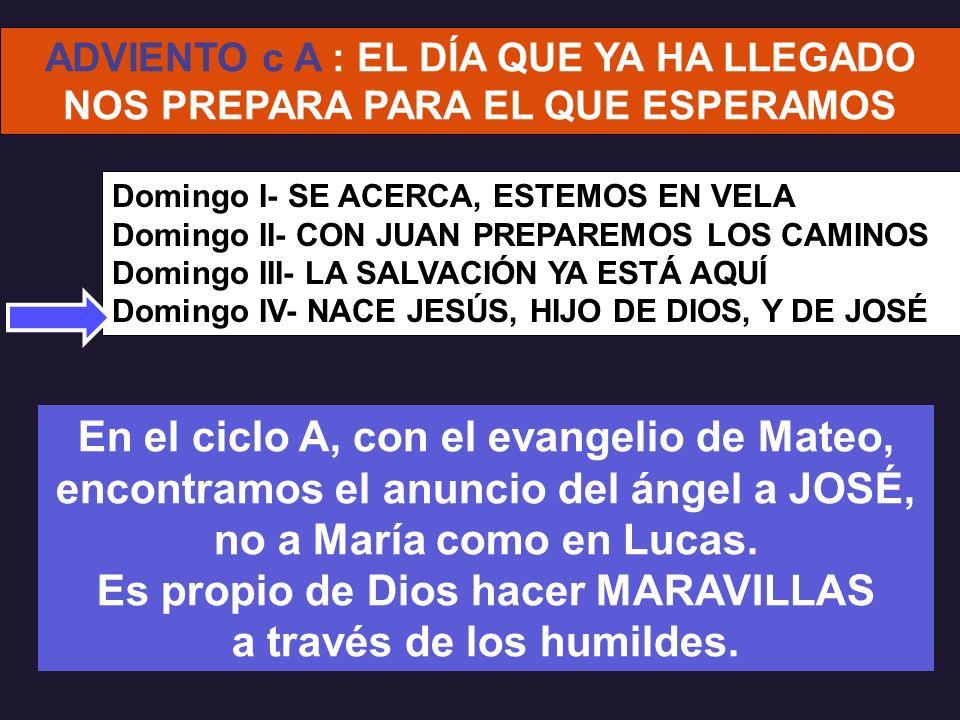 Domingo I- SE ACERCA, ESTEMOS EN VELA Domingo II- CON JUAN PREPAREMOS LOS CAMINOS Domingo III- LA SALVACIÓN YA ESTÁ AQUÍ Domingo IV- NACE JESÚS, HIJO DE DIOS, Y DE JOSÉ ADVIENTO c A : EL DÍA QUE YA HA LLEGADO NOS PREPARA PARA EL QUE ESPERAMOS En el ciclo A, con el evangelio de Mateo, encontramos el anuncio del ángel a JOSÉ, no a María como en Lucas.