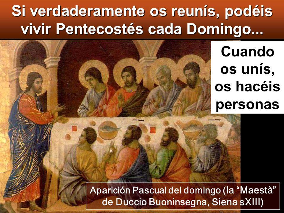 Aparición Pascual del domingo ( la Maestà de Duccio Buoninsegna, Siena sXIII) Cuando os unís, os hacéis personas Si verdaderamente os reunís, podéis vivir Pentecostés cada Domingo...