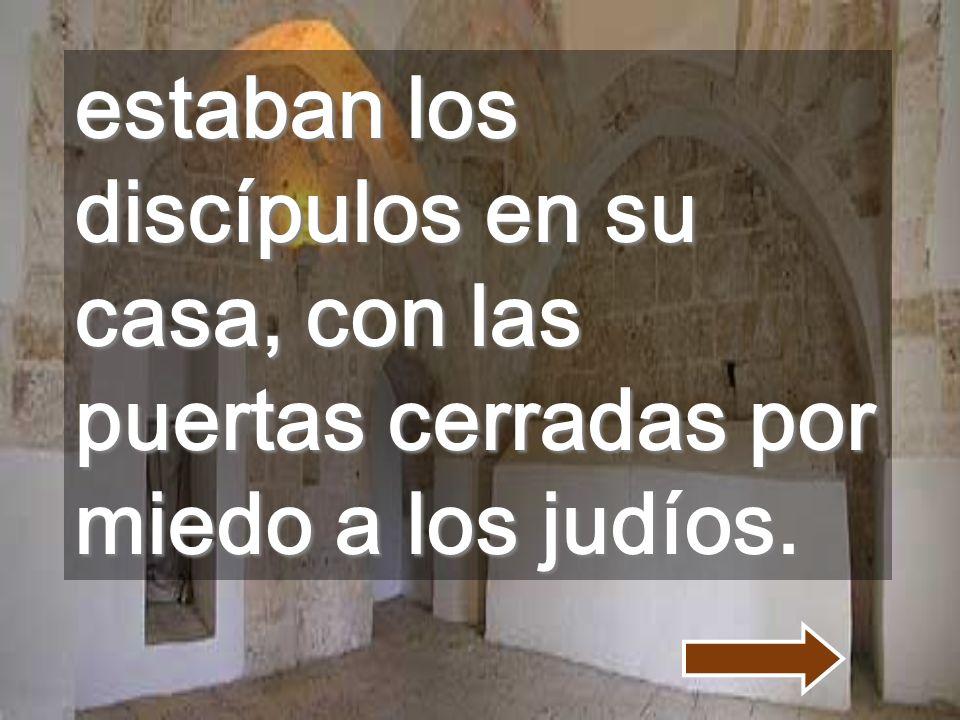estaban los discípulos en su casa, con las puertas cerradas por miedo a los judíos.