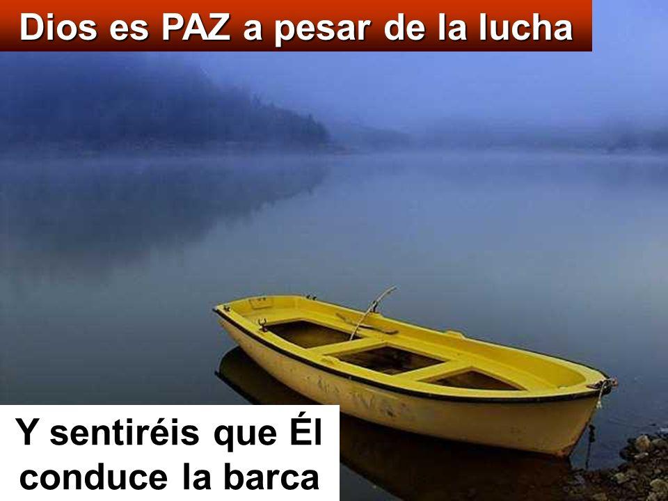 Dios es PAZ a pesar de la lucha Y sentiréis que Él conduce la barca