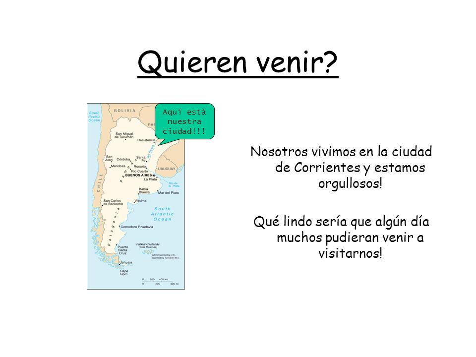 Quieren venir.Nosotros vivimos en la ciudad de Corrientes y estamos orgullosos.