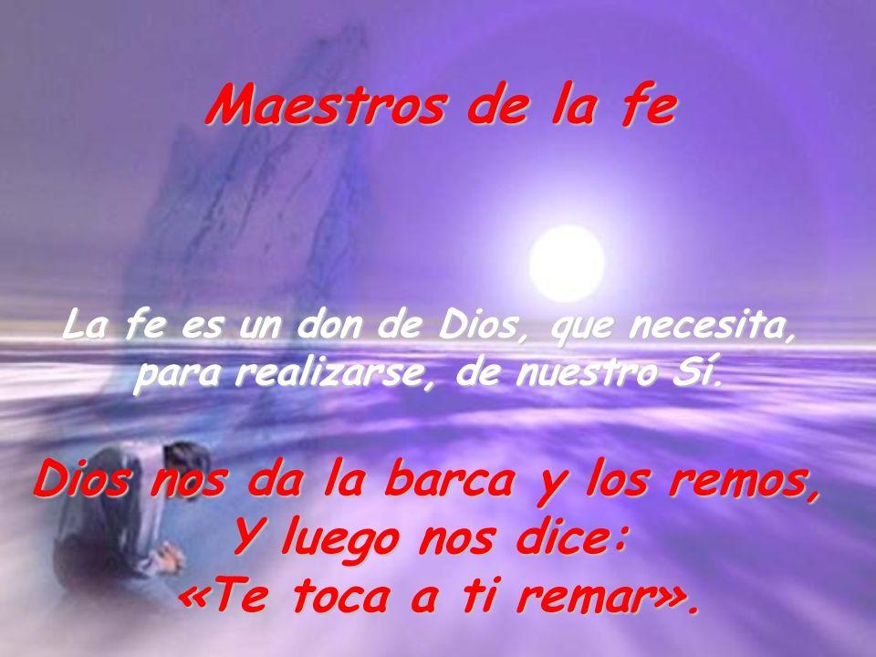 La fe es un don de Dios, que necesita, para realizarse, de nuestro Sí. Maestros de la fe Dios nos da la barca y los remos, Y luego nos dice: «Te toca