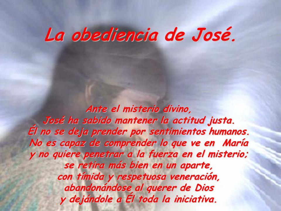 La obediencia de José. Ante el misterio divino, José ha sabido mantener la actitud justa. Él no se deja prender por sentimientos humanos. No es capaz
