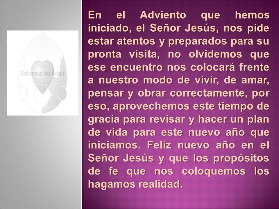 En el Adviento que hemos iniciado, el Señor Jesús, nos pide estar atentos y preparados para su pronta visita, no olvidemos que ese encuentro nos coloc
