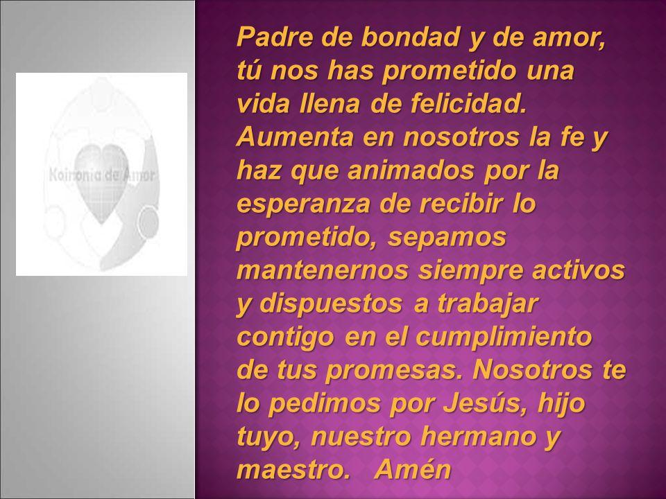 Padre de bondad y de amor, tú nos has prometido una vida llena de felicidad. Aumenta en nosotros la fe y haz que animados por la esperanza de recibir