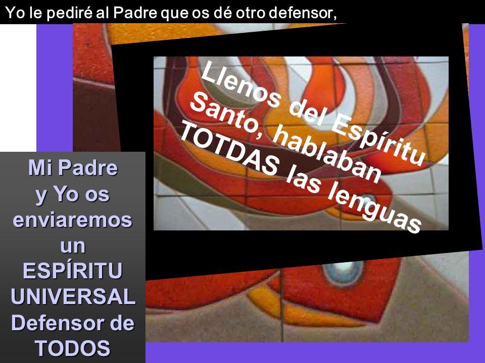 Yo le pediré al Padre que os dé otro defensor, Mi Padre y Yo os enviaremos un ESPÍRITU UNIVERSAL Defensor de TODOS Llenos del Espíritu Santo, hablaban TOTDAS las lenguas