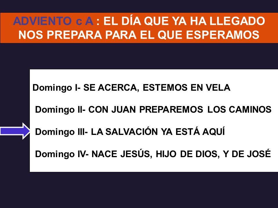 Domingo I- SE ACERCA, ESTEMOS EN VELA Domingo II- CON JUAN PREPAREMOS LOS CAMINOS Domingo III- LA SALVACIÓN YA ESTÁ AQUÍ Domingo IV- NACE JESÚS, HIJO DE DIOS, Y DE JOSÉ ADVIENTO c A : EL DÍA QUE YA HA LLEGADO NOS PREPARA PARA EL QUE ESPERAMOS