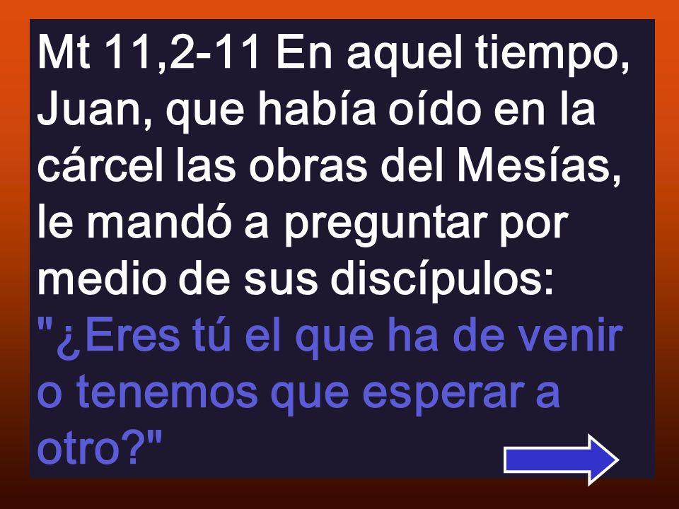 Mt 11,2-11 En aquel tiempo, Juan, que había oído en la cárcel las obras del Mesías, le mandó a preguntar por medio de sus discípulos: ¿Eres tú el que ha de venir o tenemos que esperar a otro?
