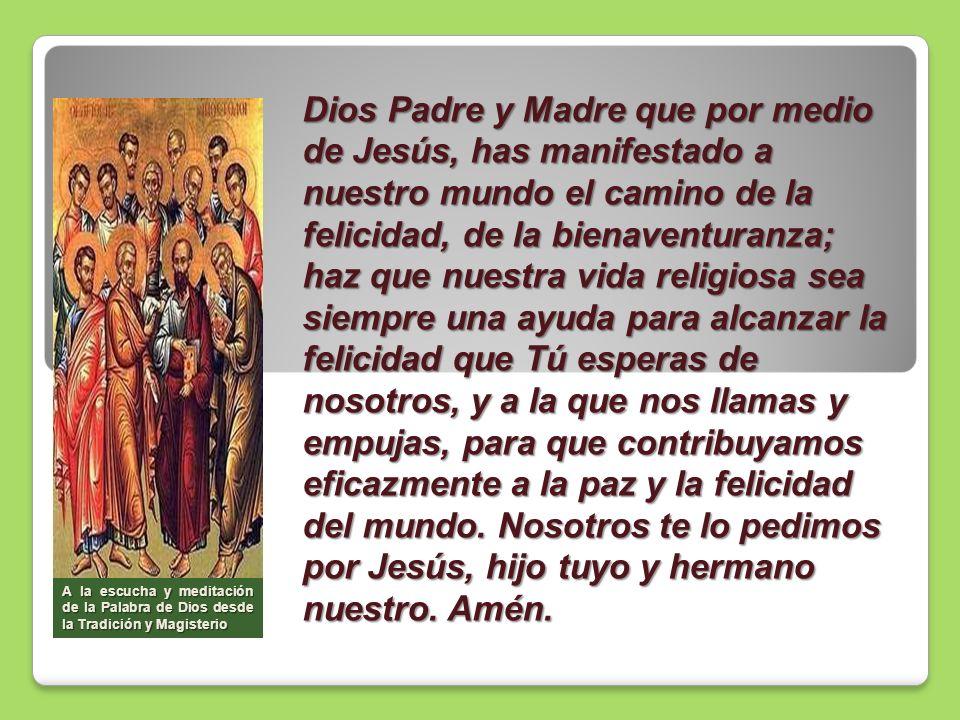 Dios Padre y Madre que por medio de Jesús, has manifestado a nuestro mundo el camino de la felicidad, de la bienaventuranza; haz que nuestra vida reli