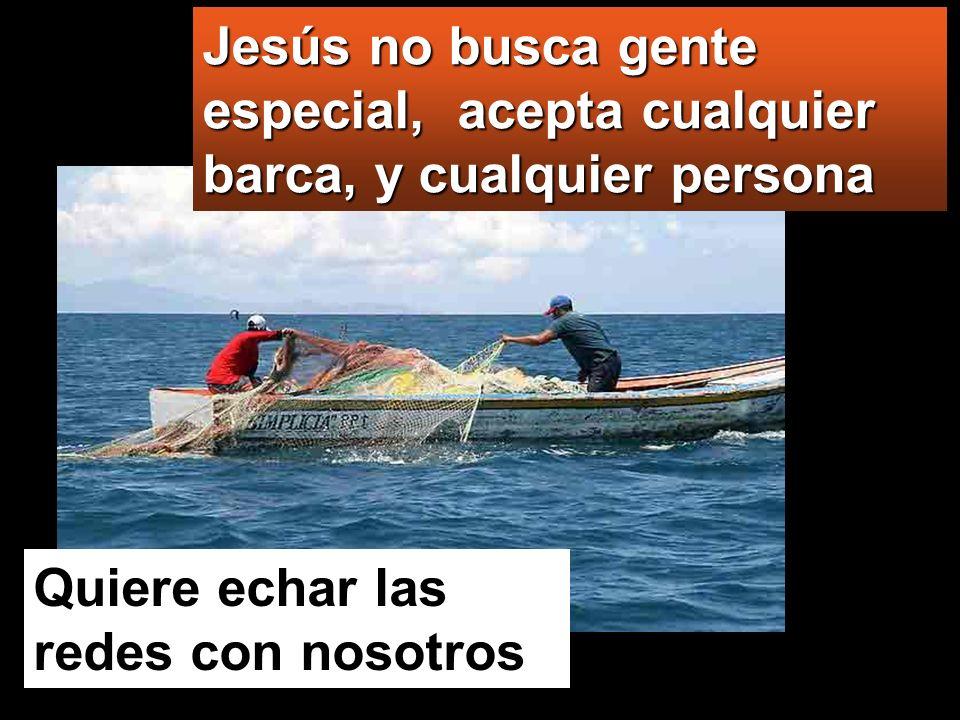 Jesús no busca gente especial, acepta cualquier barca, y cualquier persona Quiere echar las redes con nosotros