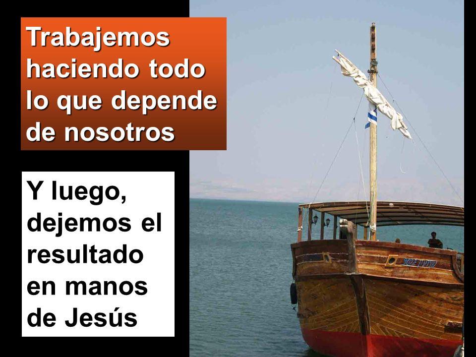 Y luego, dejemos el resultado en manos de Jesús Trabajemos haciendo todo lo que depende de nosotros