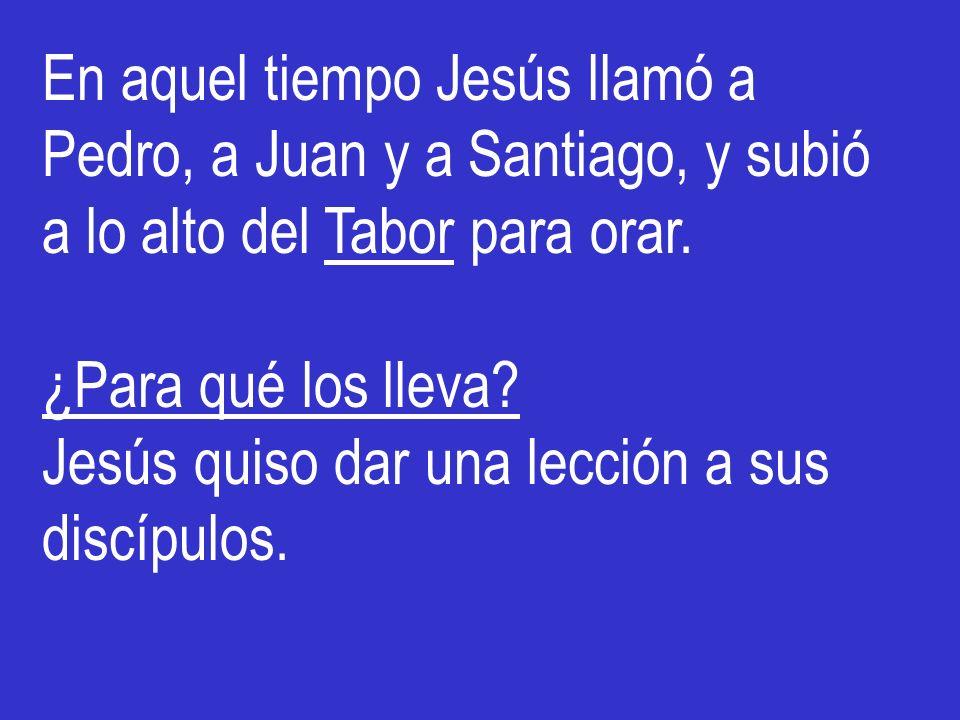 En aquel tiempo Jesús llamó a Pedro, a Juan y a Santiago, y subió a lo alto del Tabor para orar. ¿Para qué los lleva? Jesús quiso dar una lección a su
