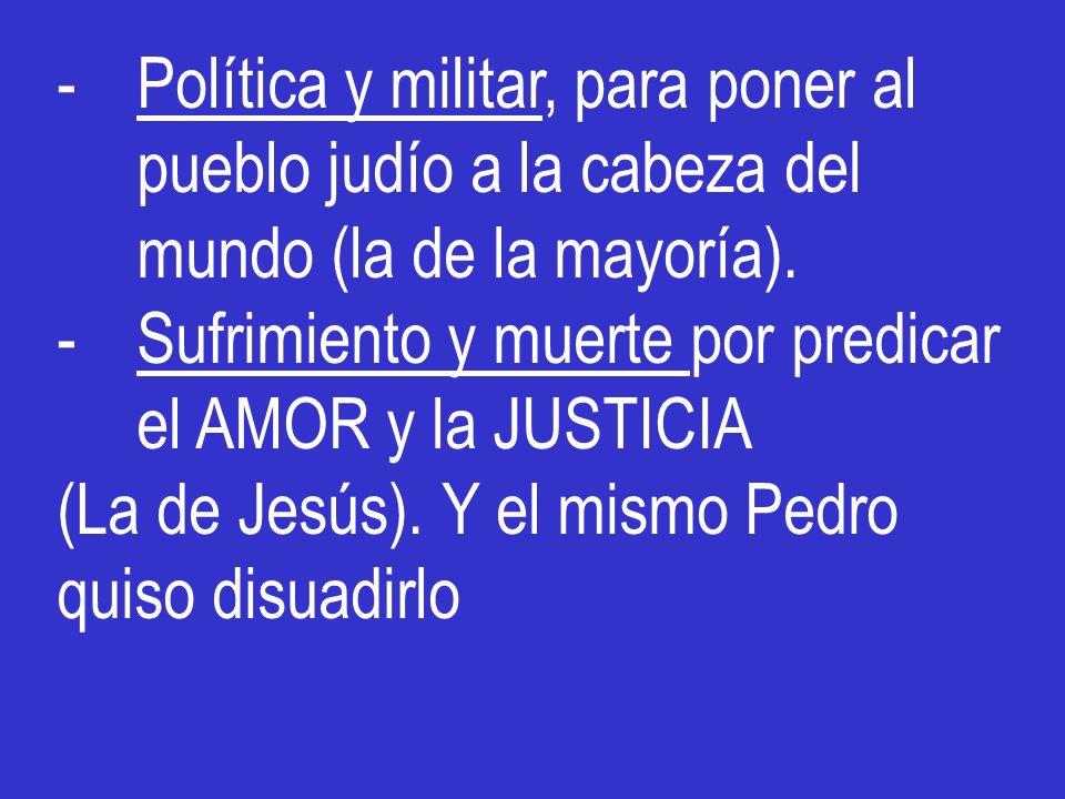 -Política y militar, para poner al pueblo judío a la cabeza del mundo (la de la mayoría). -Sufrimiento y muerte por predicar el AMOR y la JUSTICIA (La