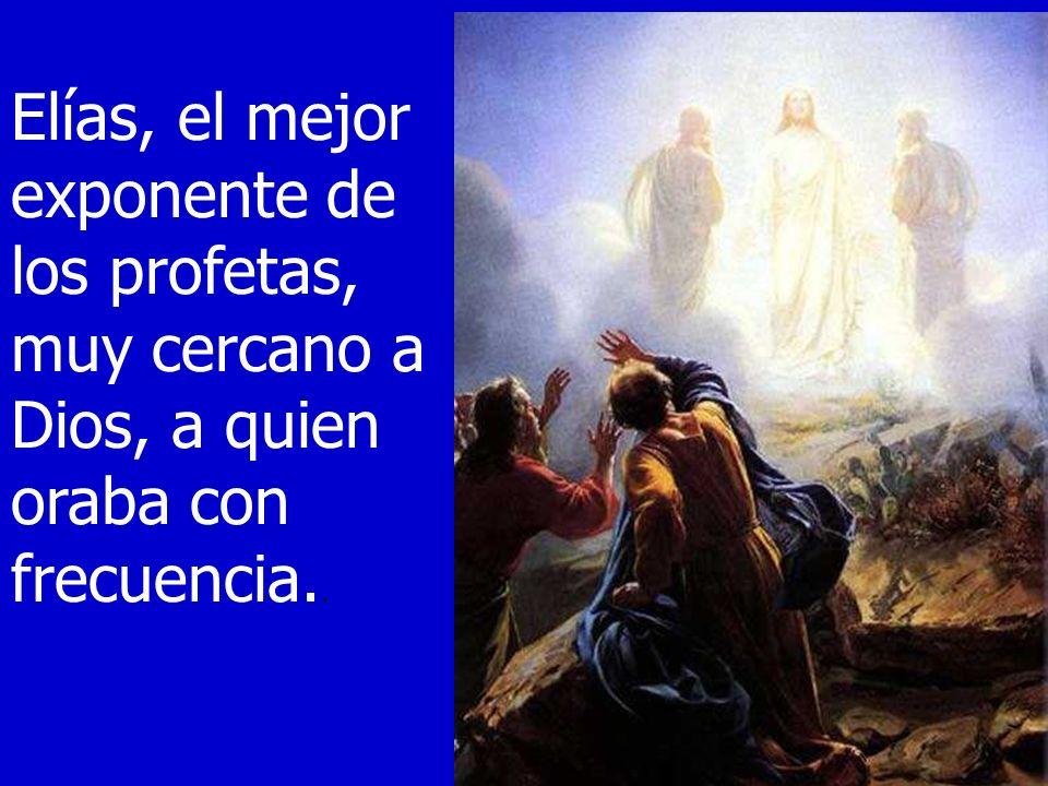 Elías, el mejor exponente de los profetas, muy cercano a Dios, a quien oraba con frecuencia..