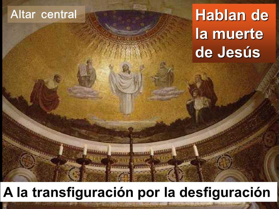 Hablan de la muerte de Jesús A la transfiguración por la desfiguración Altar central