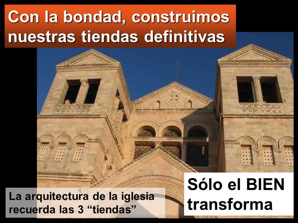 Sólo el BIEN transforma Con la bondad, construimos nuestras tiendas definitivas La arquitectura de la iglesia recuerda las 3 tiendas