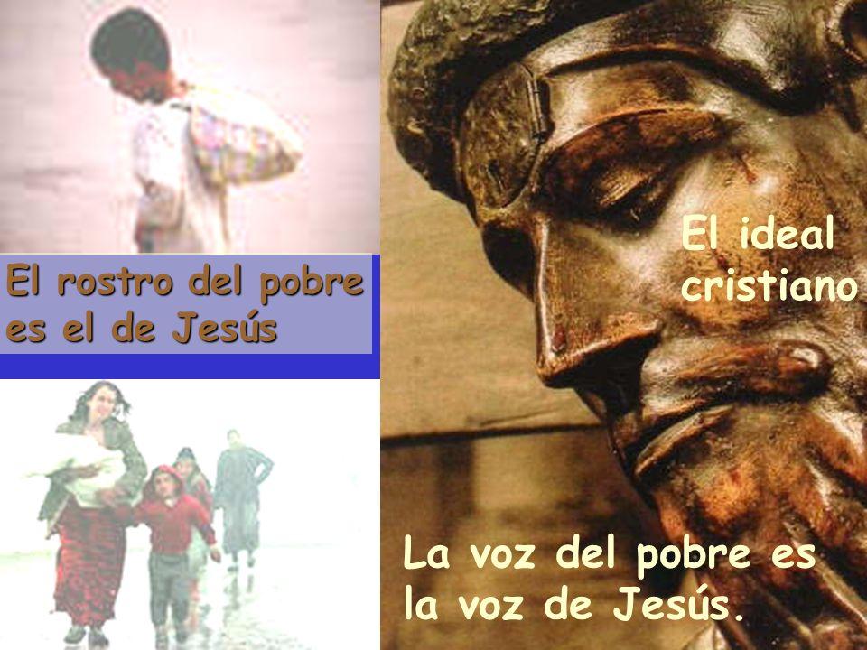 El rostro del pobre es el de Jesús La voz del pobre es la voz de Jesús. El ideal cristiano