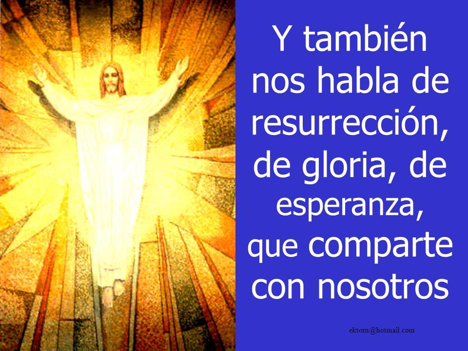 Y también nos habla de resurrección, de gloria, de esperanza, que comparte con nosotros ektorn@hotmail.com