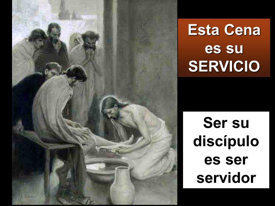 Ser su discípulo es ser servidor Esta Cena es su SERVICIO