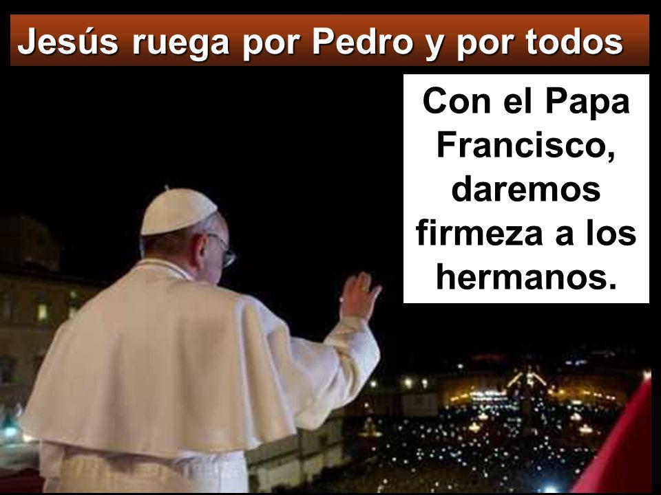 Jesús ruega por Pedro y por todos Con el Papa Francisco, daremos firmeza a los hermanos.