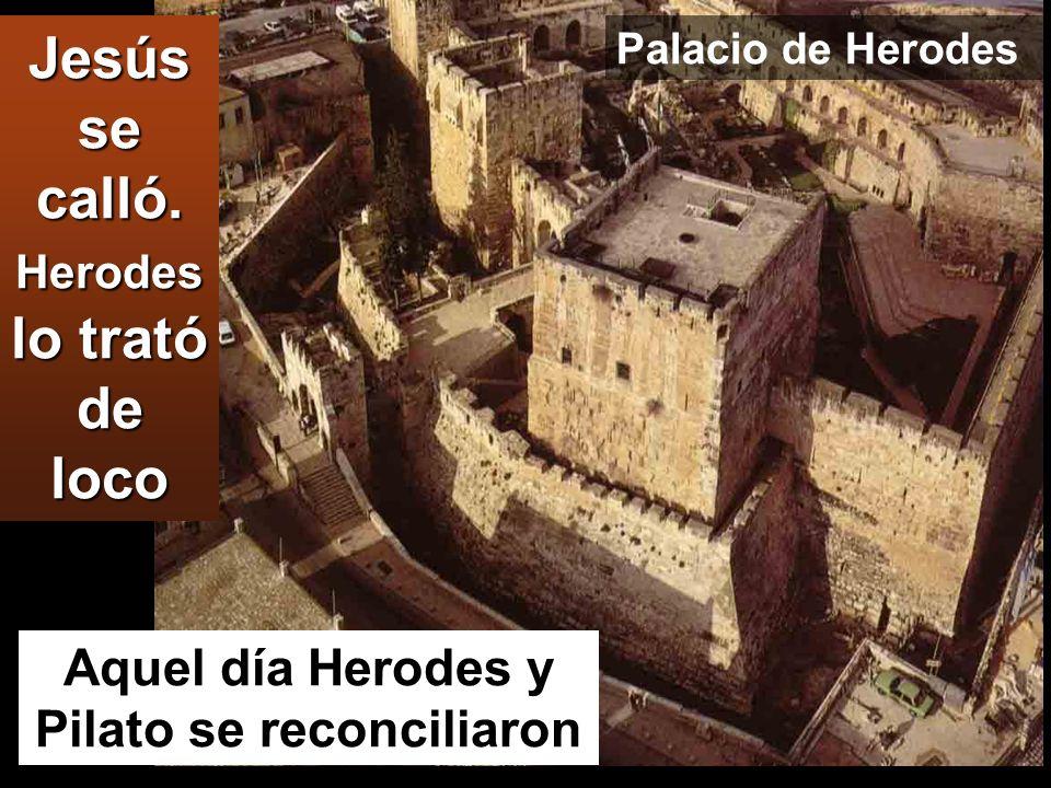 Jesús se calló. Herodes lo trató de loco Aquel día Herodes y Pilato se reconciliaron Palacio de Herodes