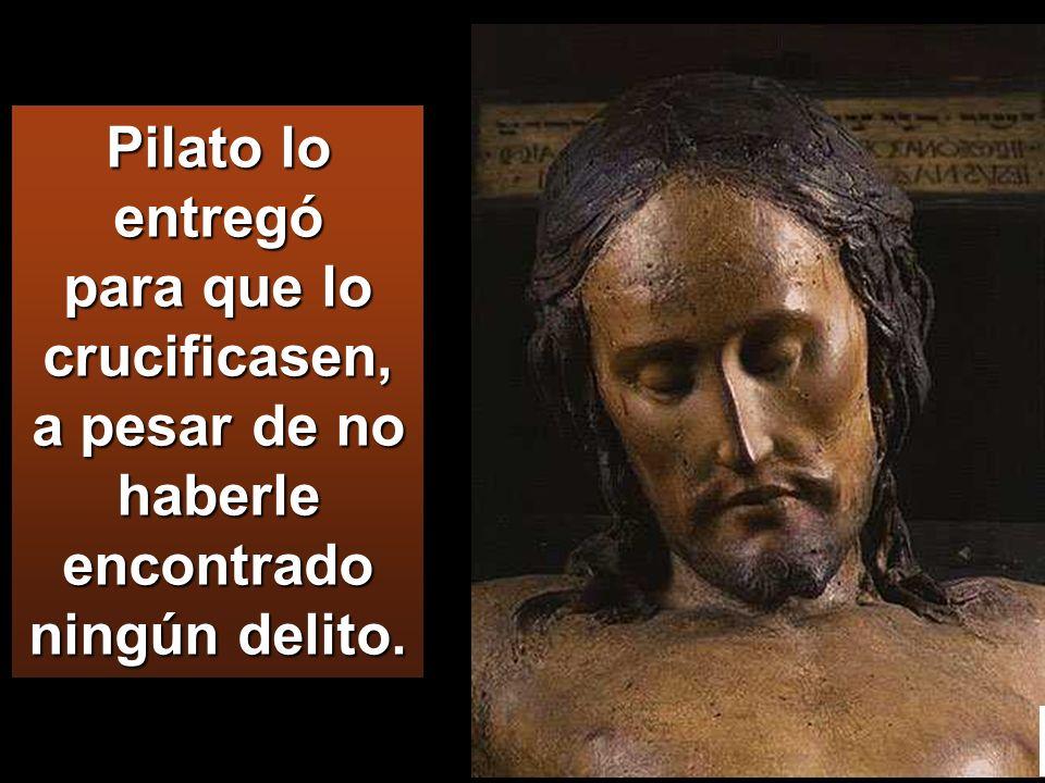 Pilato lo entregó para que lo crucificasen, a pesar de no haberle encontrado ningún delito.