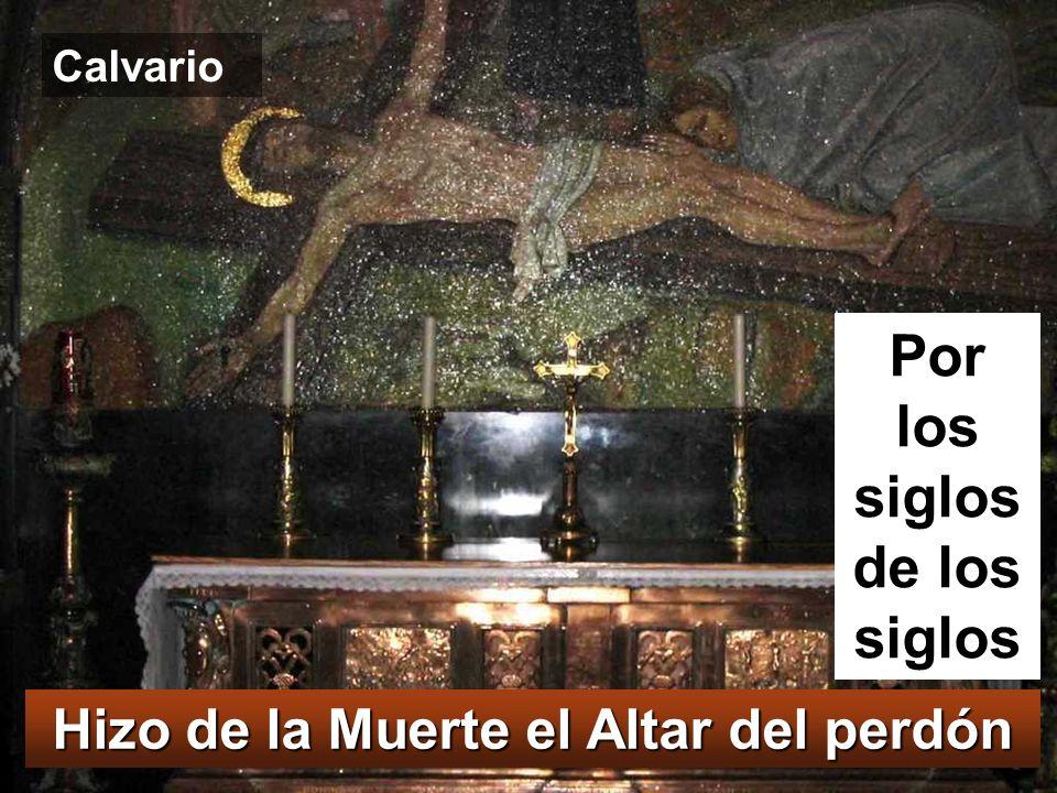 Hizo de la Muerte el Altar del perdón Por los siglos de los siglos Calvario
