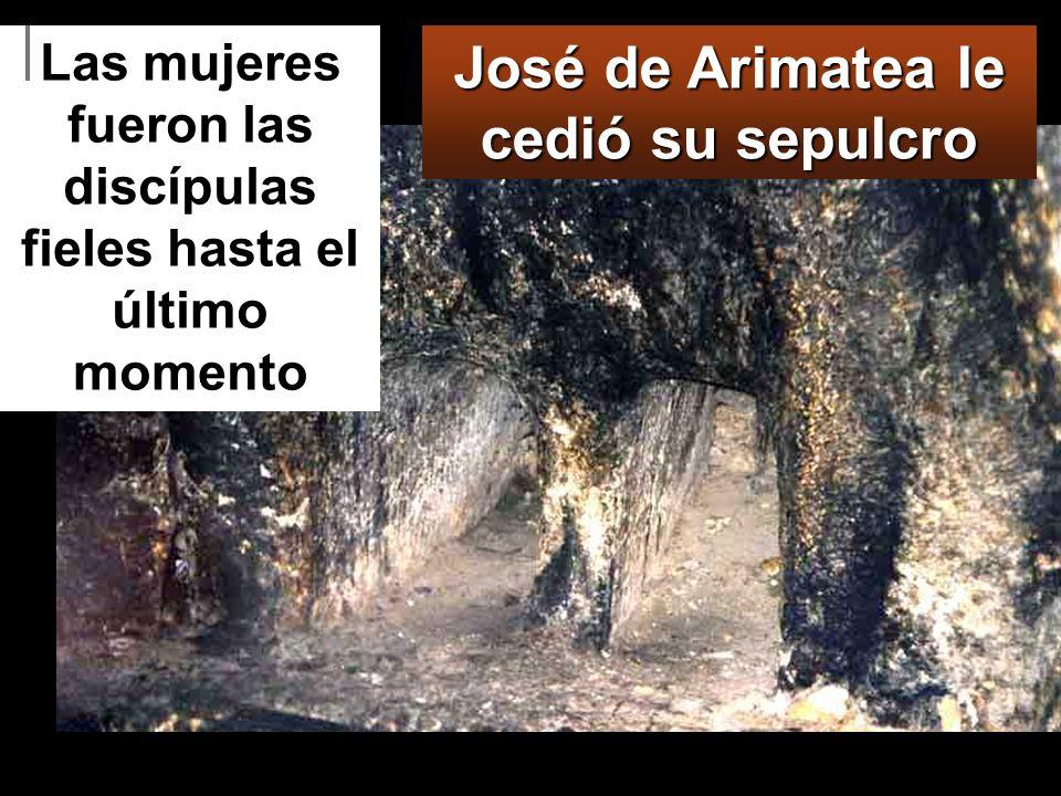 José de Arimatea le cedió su sepulcro Las mujeres fueron las discípulas fieles hasta el último momento