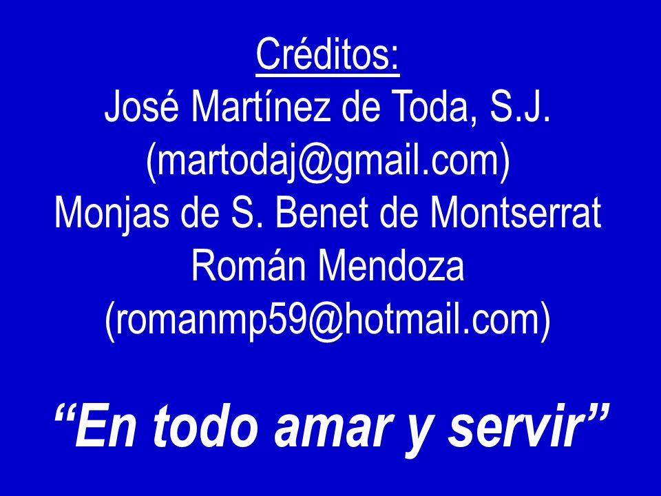 Créditos: José Martínez de Toda, S.J. (martodaj@gmail.com) Monjas de S. Benet de Montserrat Román Mendoza (romanmp59@hotmail.com) En todo amar y servi