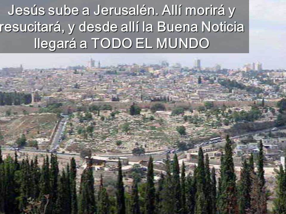 Jesús sube a Jerusalén. Allí morirá y resucitará, y desde allí la Buena Noticia llegará a TODO EL MUNDO