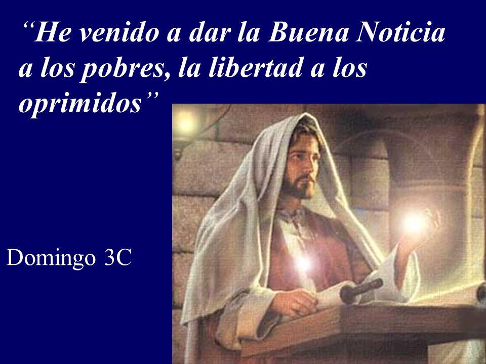 He venido a dar la Buena Noticia a los pobres, la libertad a los oprimidos Domingo 3C