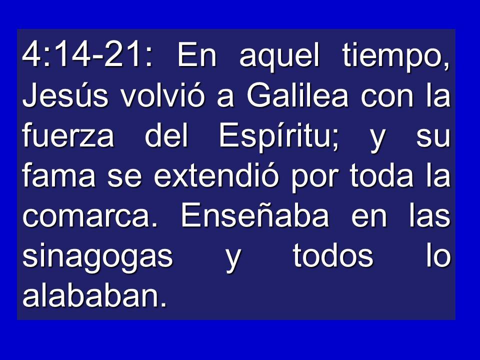4:14-21: En aquel tiempo, Jesús volvió a Galilea con la fuerza del Espíritu; y su fama se extendió por toda la comarca. Enseñaba en las sinagogas y to