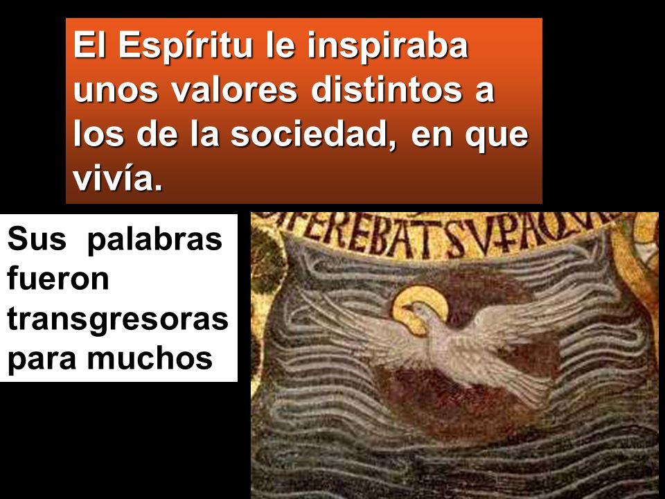 El Espíritu le inspiraba unos valores distintos a los de la sociedad, en que vivía. Sus palabras fueron transgresoras para muchos