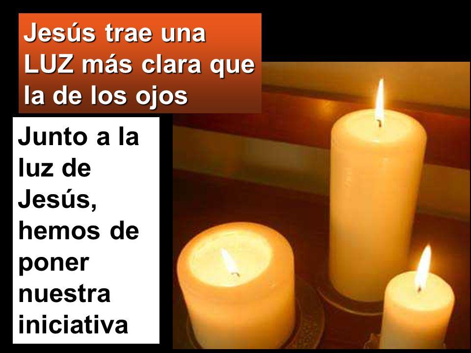 Jesús trae una LUZ más clara que la de los ojos Junto a la luz de Jesús, hemos de poner nuestra iniciativa