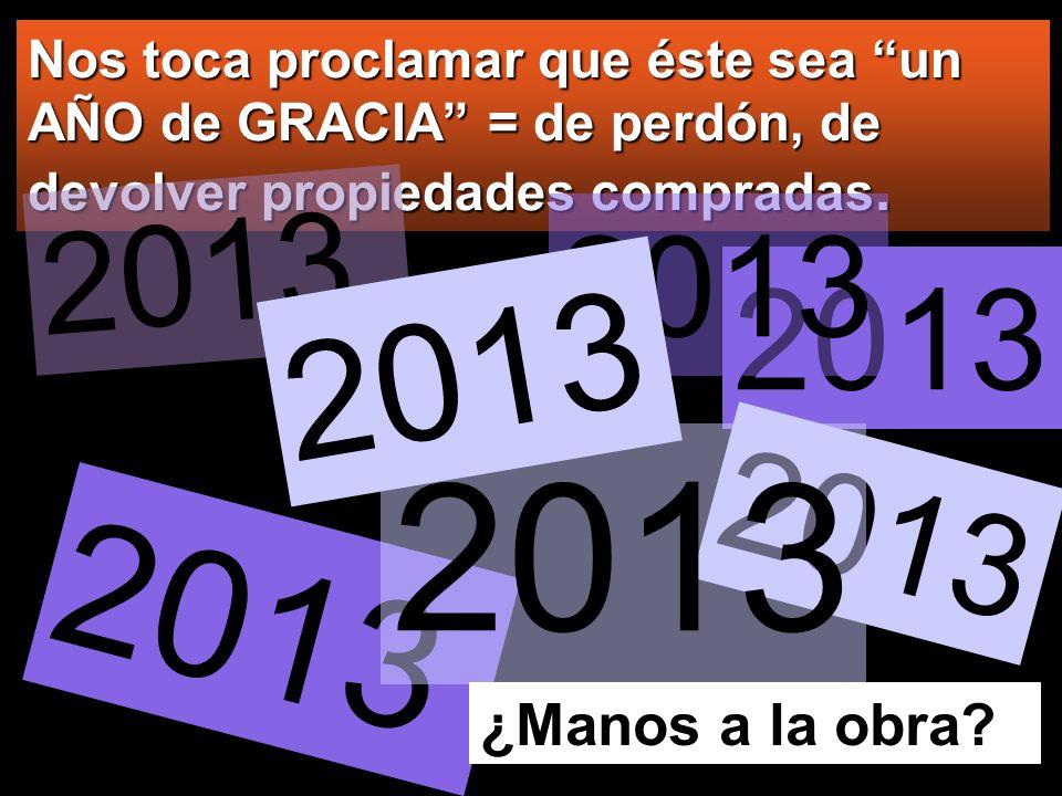 Nos toca proclamar que éste sea un AÑO de GRACIA = de perdón, de devolver propiedades compradas. 2013 ¿Manos a la obra?