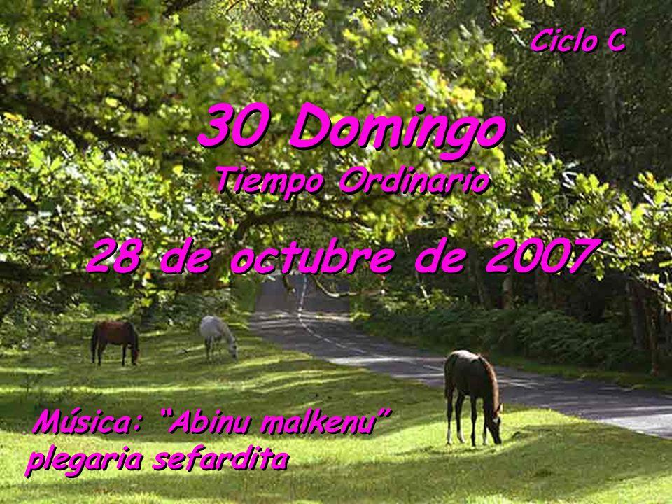 Ciclo C 30 Domingo Tiempo Ordinario 30 Domingo Tiempo Ordinario 28 de octubre de 2007 Música: Abinu malkenu plegaria sefardita