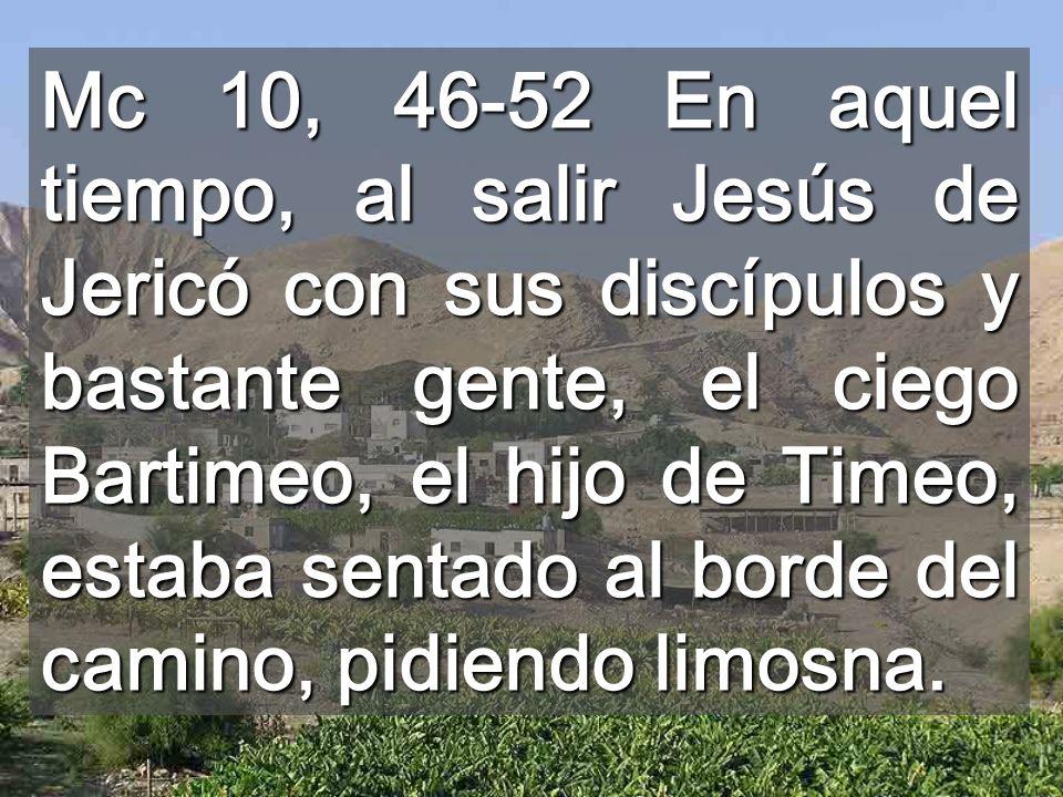 Mc 10, 46-52 En aquel tiempo, al salir Jesús de Jericó con sus discípulos y bastante gente, el ciego Bartimeo, el hijo de Timeo, estaba sentado al bor