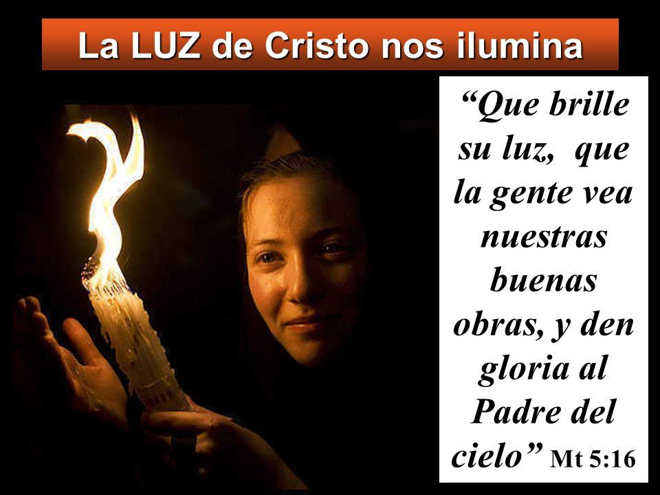 La LUZ de Cristo nos ilumina Que brille su luz, que la gente vea nuestras buenas obras, y den gloria al Padre del cielo Mt 5:16