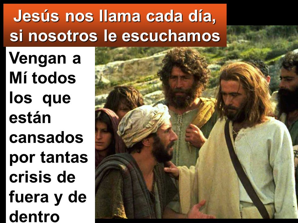 Vengan a Mí todos los que están cansados por tantas crisis de fuera y de dentro (Mt 11:28) Jesús nos llama cada día, si nosotros le escuchamos